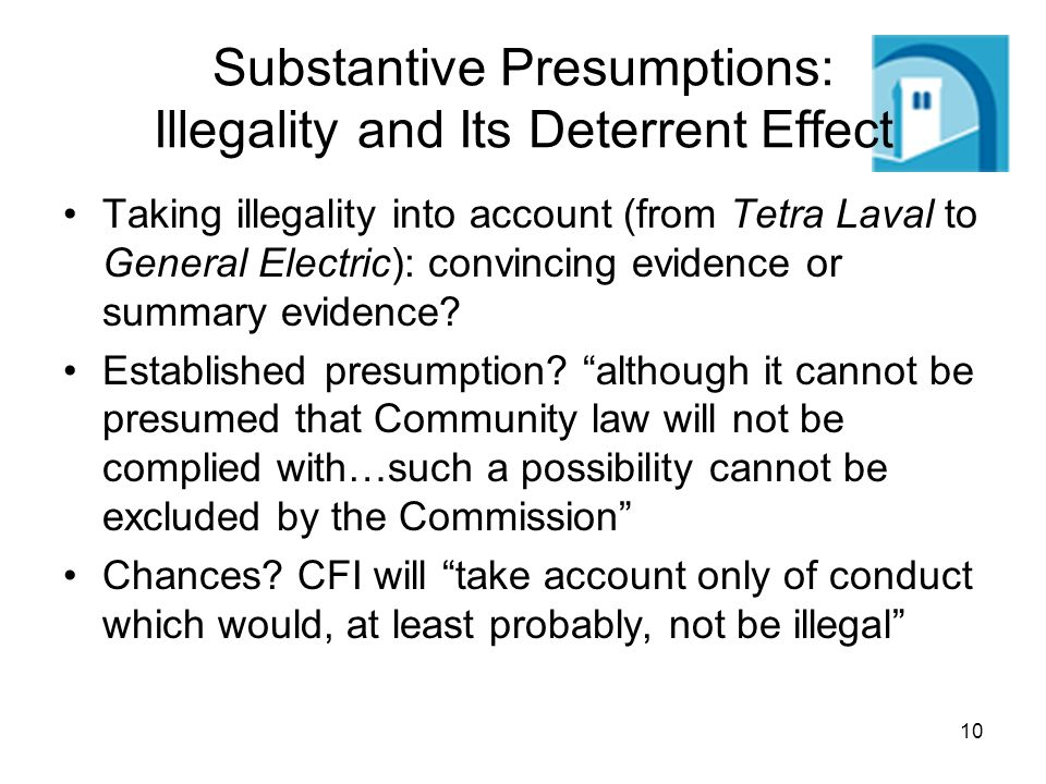 10 Substantive Presumptions: Illegality and Its Deterrent Effect Taking illegality into account (from Tetra Laval to General Electric): convincing evidence or summary evidence.