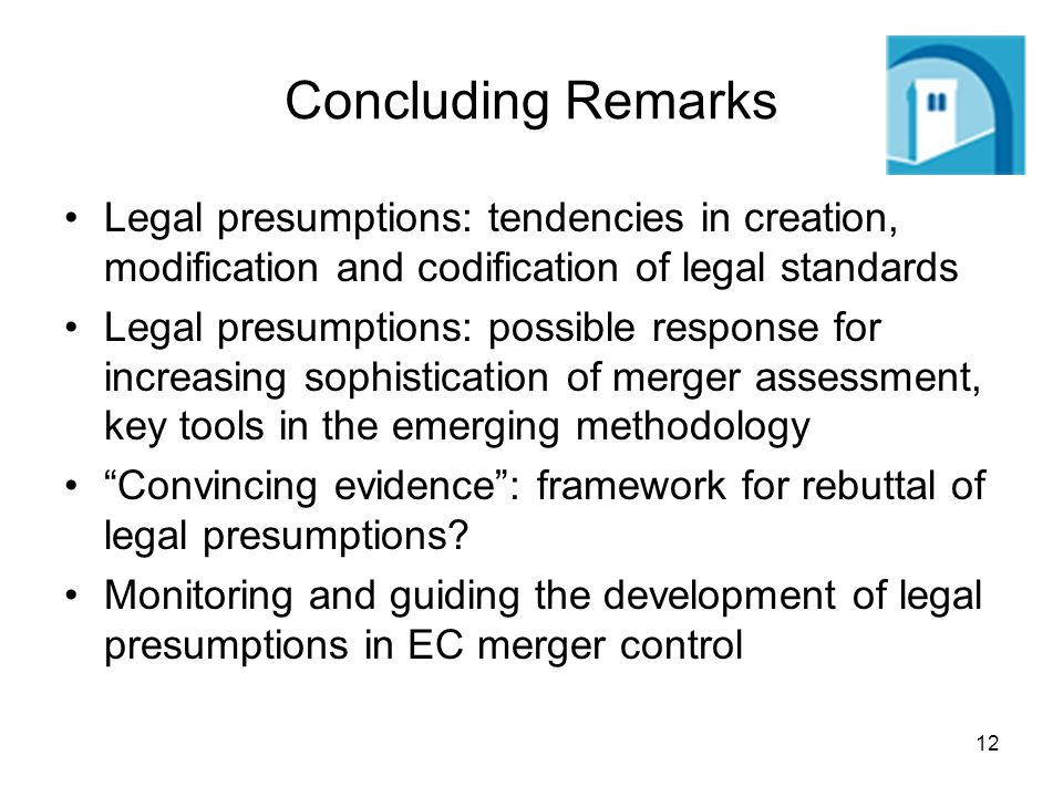 12 Concluding Remarks Legal presumptions: tendencies in creation, modification and codification of legal standards Legal presumptions: possible response for increasing sophistication of merger assessment, key tools in the emerging methodology Convincing evidence: framework for rebuttal of legal presumptions.