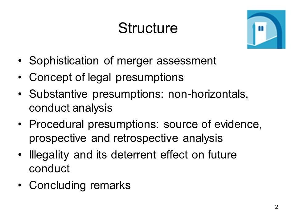 2 Structure Sophistication of merger assessment Concept of legal presumptions Substantive presumptions: non-horizontals, conduct analysis Procedural presumptions: source of evidence, prospective and retrospective analysis Illegality and its deterrent effect on future conduct Concluding remarks