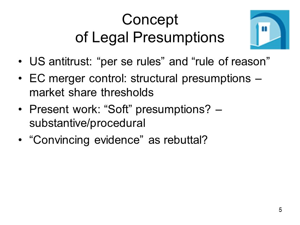 5 Concept of Legal Presumptions US antitrust: per se rules and rule of reason EC merger control: structural presumptions – market share thresholds Present work: Soft presumptions.