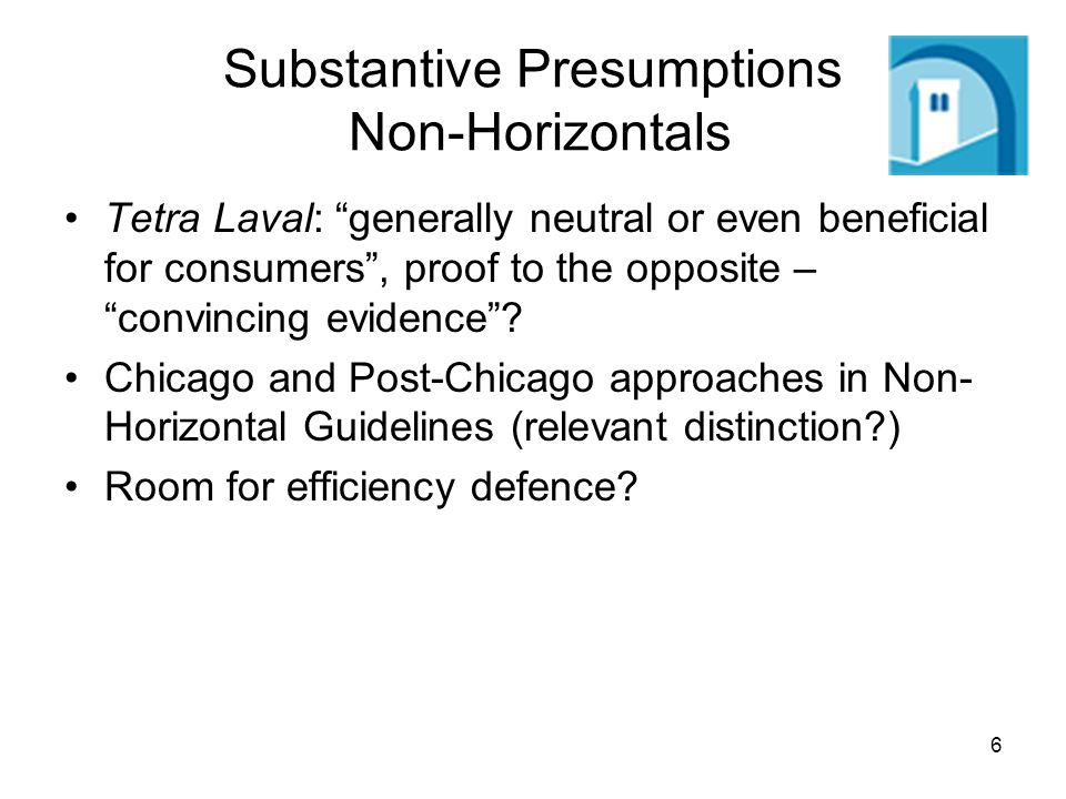 6 Substantive Presumptions Non-Horizontals Tetra Laval: generally neutral or even beneficial for consumers, proof to the opposite – convincing evidence.