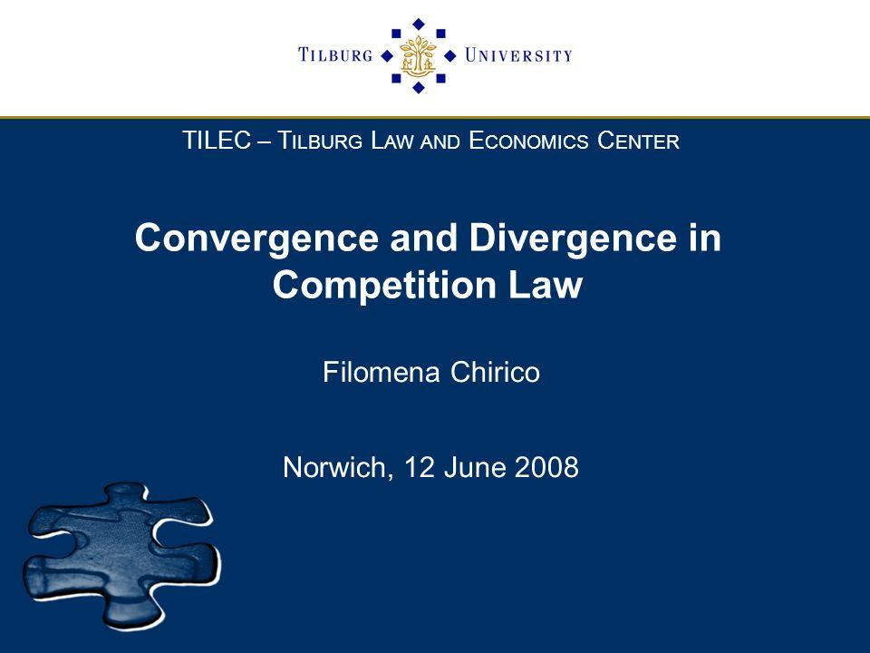 TILEC – T ILBURG L AW AND E CONOMICS C ENTER Convergence and Divergence in Competition Law Filomena Chirico Norwich, 12 June 2008