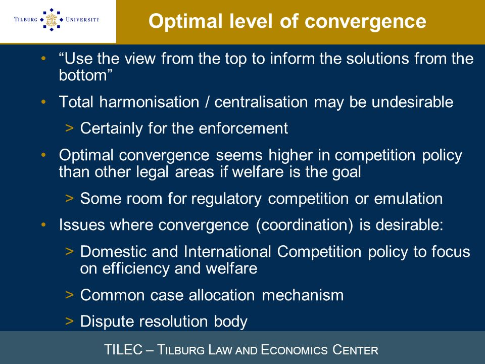 TILEC – T ILBURG L AW AND E CONOMICS C ENTER Optimal level of convergence Use the view from the top to inform the solutions from the bottom Total harmonisation / centralisation may be undesirable >Certainly for the enforcement Optimal convergence seems higher in competition policy than other legal areas if welfare is the goal >Some room for regulatory competition or emulation Issues where convergence (coordination) is desirable: >Domestic and International Competition policy to focus on efficiency and welfare >Common case allocation mechanism >Dispute resolution body