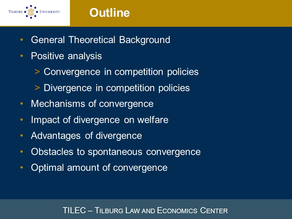 TILEC – T ILBURG L AW AND E CONOMICS C ENTER Outline General Theoretical Background Positive analysis >Convergence in competition policies >Divergence in competition policies Mechanisms of convergence Impact of divergence on welfare Advantages of divergence Obstacles to spontaneous convergence Optimal amount of convergence