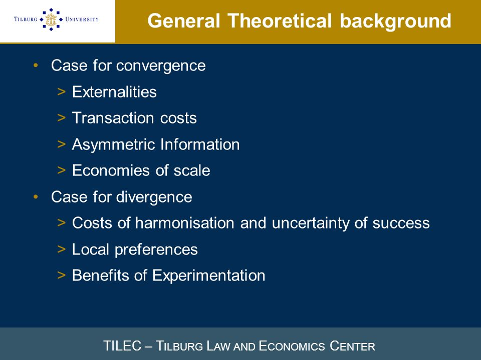 TILEC – T ILBURG L AW AND E CONOMICS C ENTER General Theoretical background Case for convergence >Externalities >Transaction costs >Asymmetric Informa