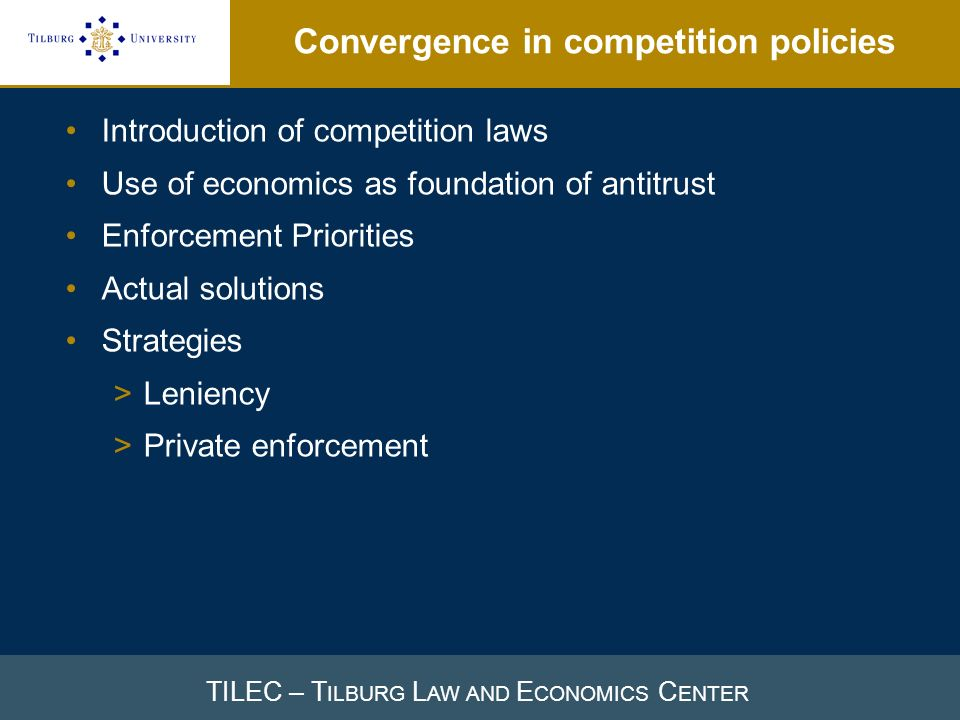 TILEC – T ILBURG L AW AND E CONOMICS C ENTER Convergence in competition policies Introduction of competition laws Use of economics as foundation of antitrust Enforcement Priorities Actual solutions Strategies >Leniency >Private enforcement