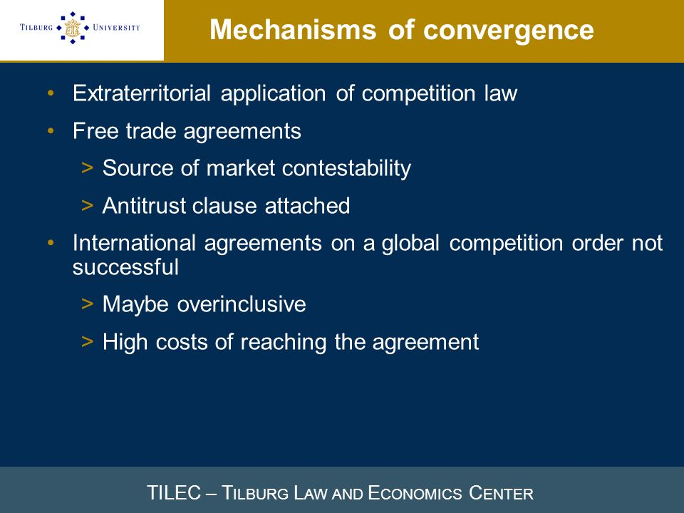 TILEC – T ILBURG L AW AND E CONOMICS C ENTER Mechanisms of convergence Extraterritorial application of competition law Free trade agreements >Source of market contestability >Antitrust clause attached International agreements on a global competition order not successful >Maybe overinclusive >High costs of reaching the agreement