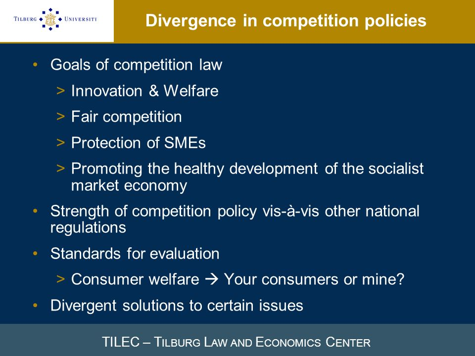 TILEC – T ILBURG L AW AND E CONOMICS C ENTER Divergence in competition policies Goals of competition law >Innovation & Welfare >Fair competition >Protection of SMEs >Promoting the healthy development of the socialist market economy Strength of competition policy vis-à-vis other national regulations Standards for evaluation >Consumer welfare Your consumers or mine.