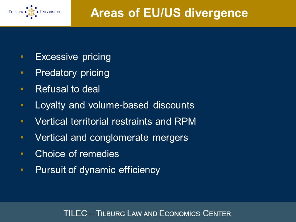 TILEC – T ILBURG L AW AND E CONOMICS C ENTER Areas of EU/US divergence Excessive pricing Predatory pricing Refusal to deal Loyalty and volume-based discounts Vertical territorial restraints and RPM Vertical and conglomerate mergers Choice of remedies Pursuit of dynamic efficiency