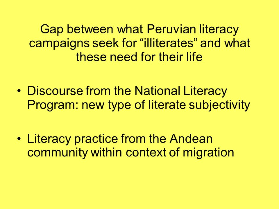 Gap between what Peruvian literacy campaigns seek for illiterates and what these need for their life Discourse from the National Literacy Program: new type of literate subjectivity Literacy practice from the Andean community within context of migration