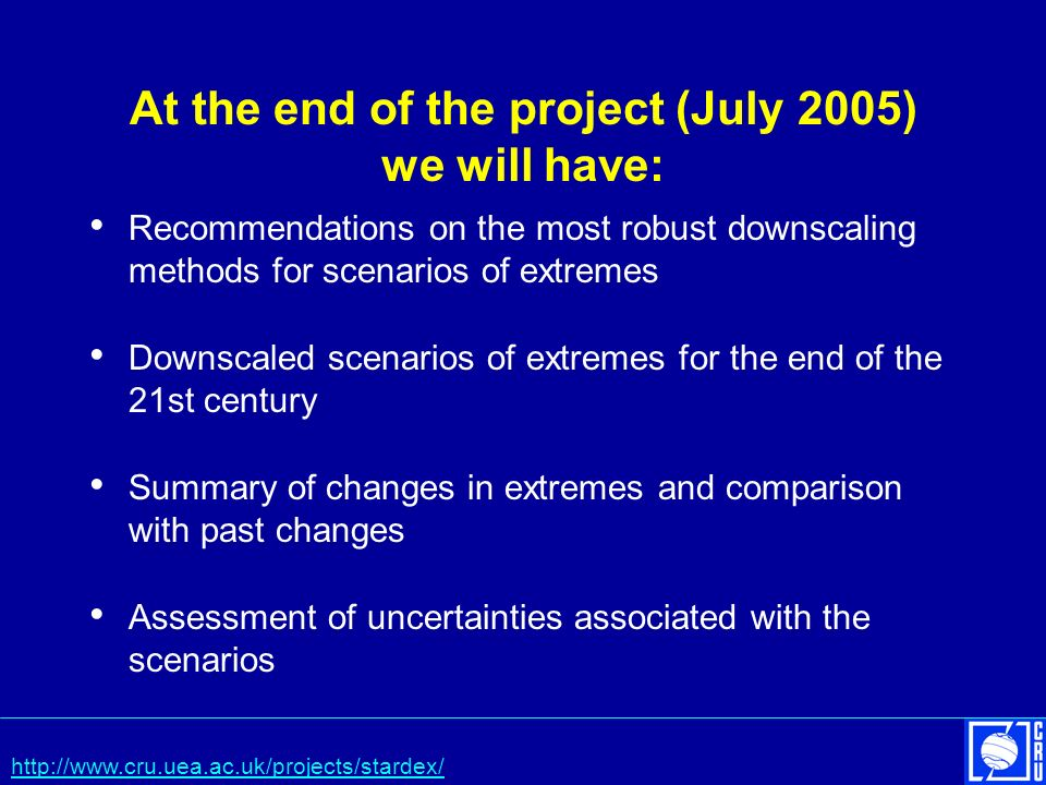 At the end of the project (July 2005) we will have: Recommendations on the most robust downscaling methods for scenarios of extremes Downscaled scenarios of extremes for the end of the 21st century Summary of changes in extremes and comparison with past changes Assessment of uncertainties associated with the scenarios http://www.cru.uea.ac.uk/projects/stardex/