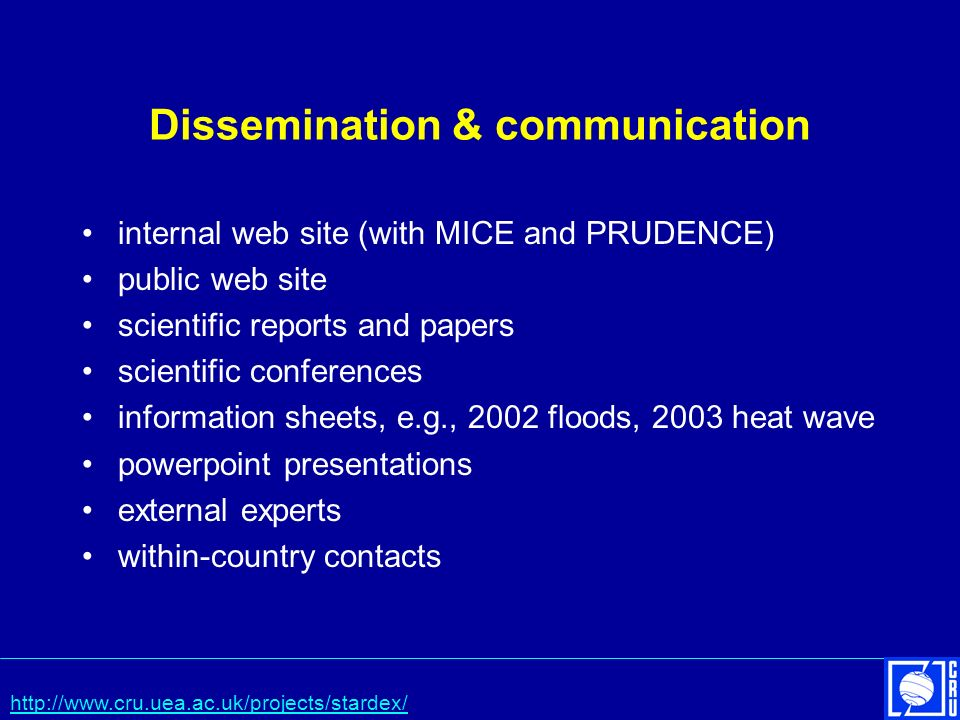 Dissemination & communication internal web site (with MICE and PRUDENCE) public web site scientific reports and papers scientific conferences information sheets, e.g., 2002 floods, 2003 heat wave powerpoint presentations external experts within-country contacts http://www.cru.uea.ac.uk/projects/stardex/
