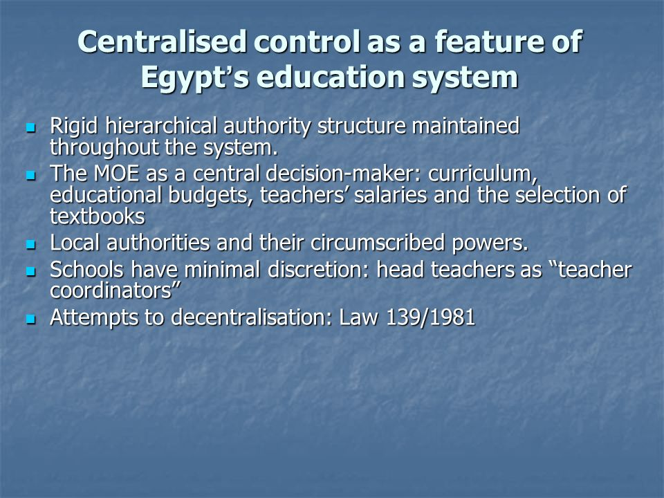 Centralised control as a feature of Egypt s education system Rigid hierarchical authority structure maintained throughout the system. Rigid hierarchic
