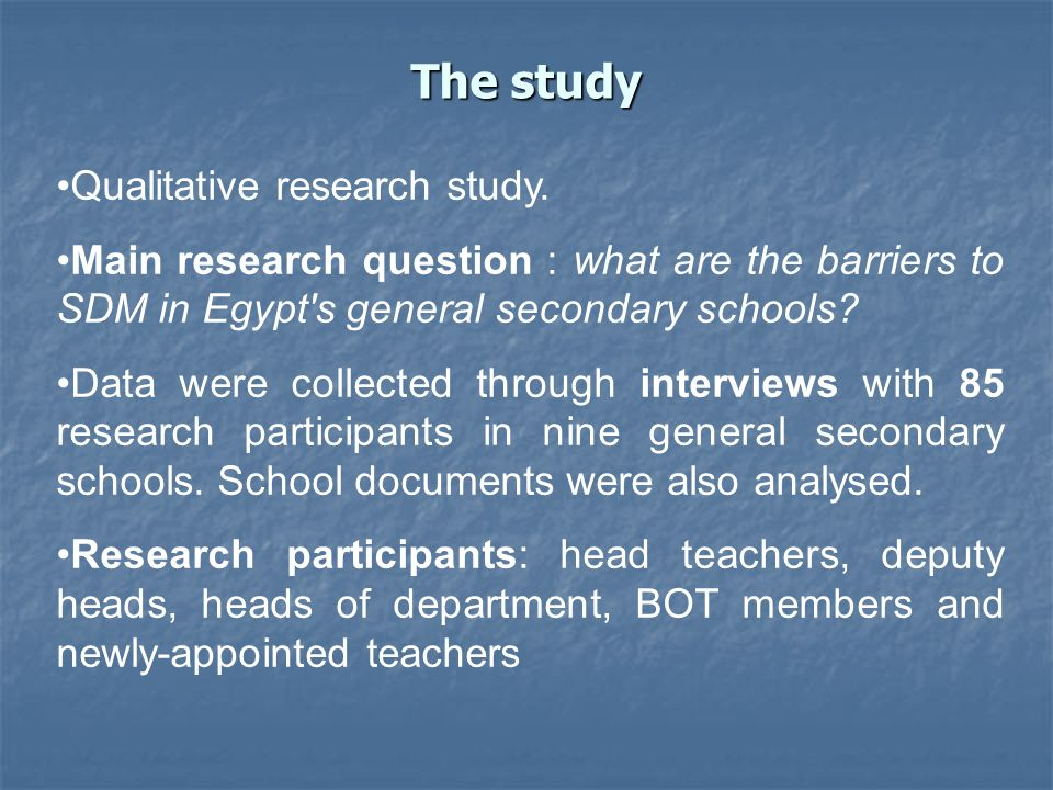 The study Qualitative research study. Main research question : what are the barriers to SDM in Egypt's general secondary schools? Data were collected