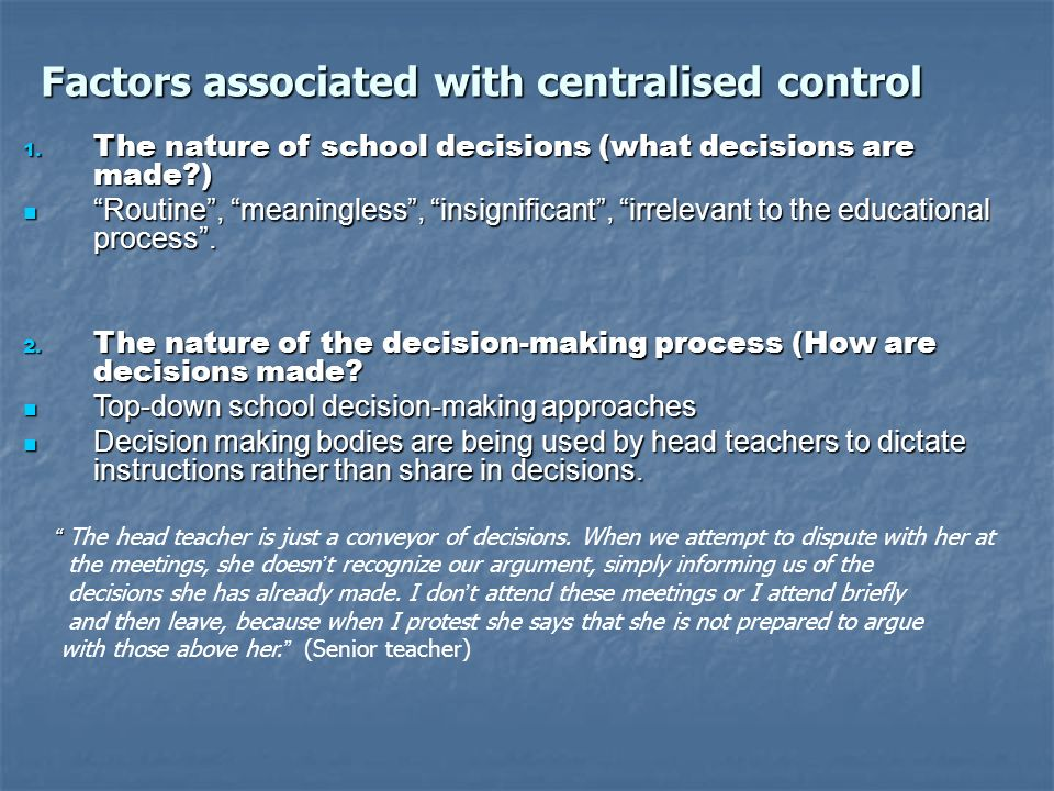 Factors associated with centralised control 1. The nature of school decisions (what decisions are made?) Routine, meaningless, insignificant, irreleva