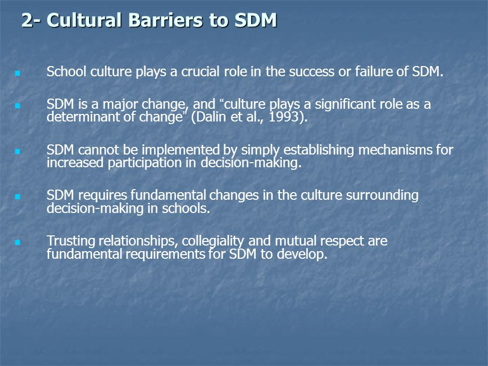 2- Cultural Barriers to SDM 2- Cultural Barriers to SDM School culture plays a crucial role in the success or failure of SDM. SDM is a major change, a