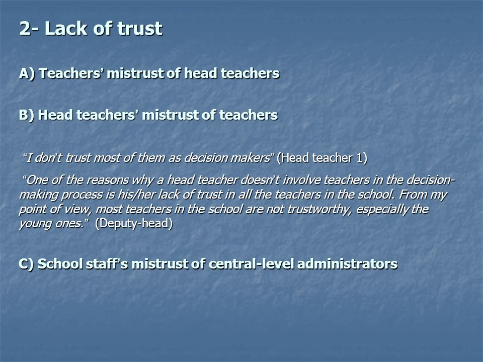 B) Head teachers mistrust of teachers I don t trust most of them as decision makers (Head teacher 1) I don t trust most of them as decision makers (Head teacher 1) One of the reasons why a head teacher doesn t involve teachers in the decision- making process is his/her lack of trust in all the teachers in the school.