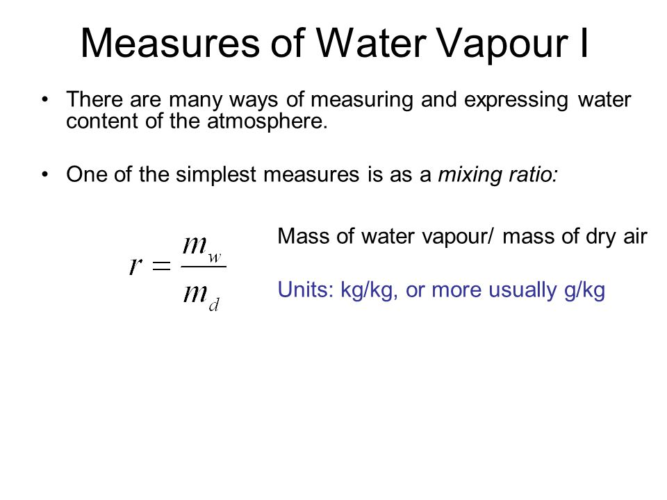 Measures of Water Vapour I There are many ways of measuring and expressing water content of the atmosphere. One of the simplest measures is as a mixin