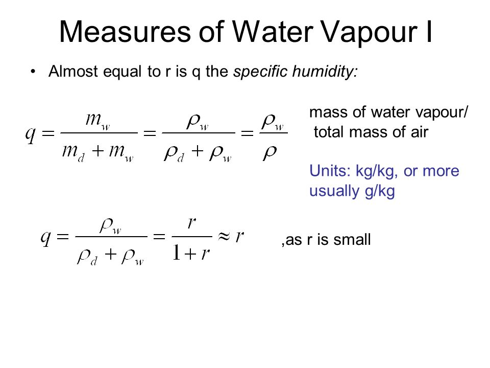 Measures of Water Vapour I Almost equal to r is q the specific humidity: mass of water vapour/ total mass of air Units: kg/kg, or more usually g/kg,as