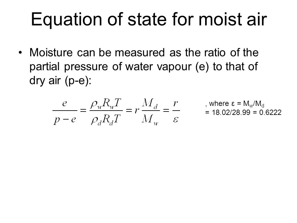 Moisture can be measured as the ratio of the partial pressure of water vapour (e) to that of dry air (p-e):, where ε = M w /M d = 18.02/28.99 = 0.6222