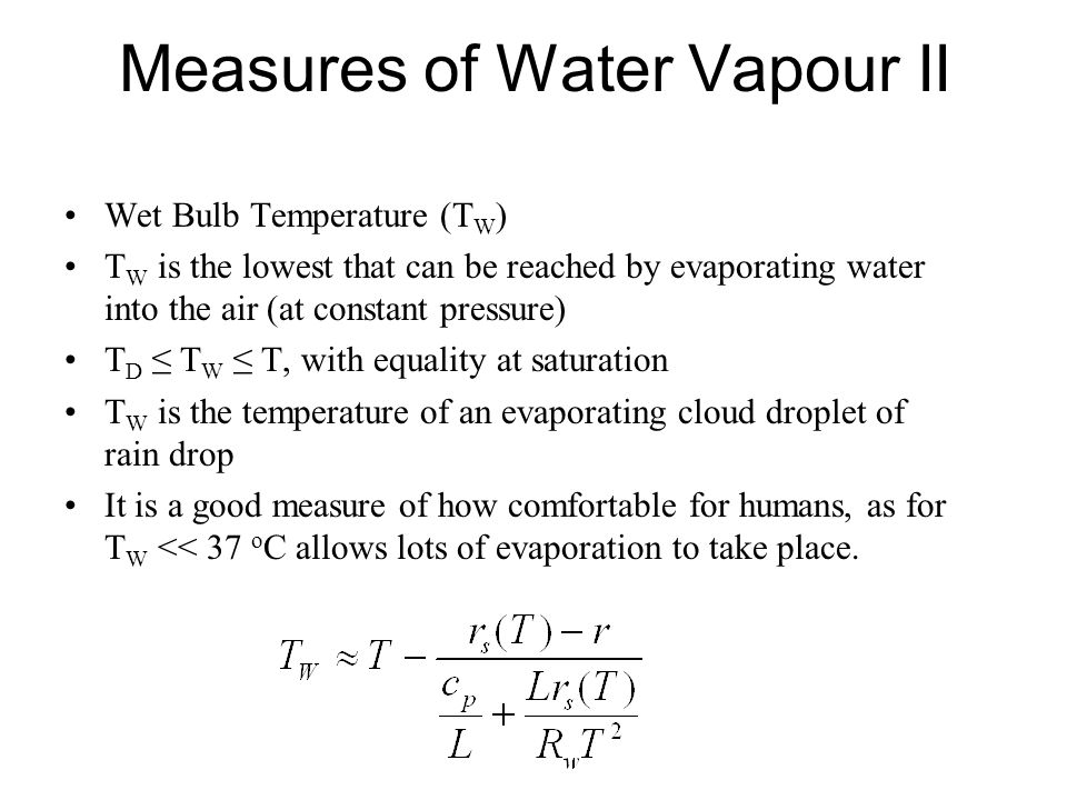 Measures of Water Vapour II Wet Bulb Temperature (T W ) T W is the lowest that can be reached by evaporating water into the air (at constant pressure)