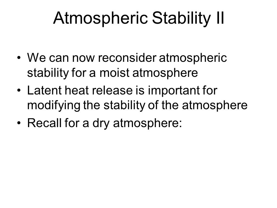 Atmospheric Stability II We can now reconsider atmospheric stability for a moist atmosphere Latent heat release is important for modifying the stabili