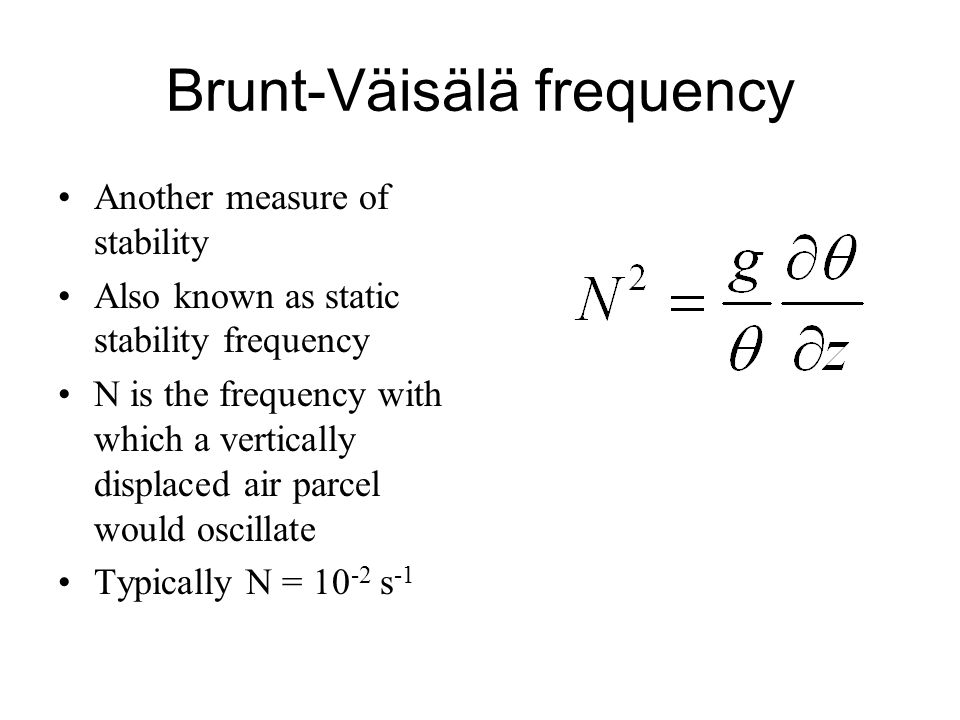 Brunt-Väisälä frequency Another measure of stability Also known as static stability frequency N is the frequency with which a vertically displaced air