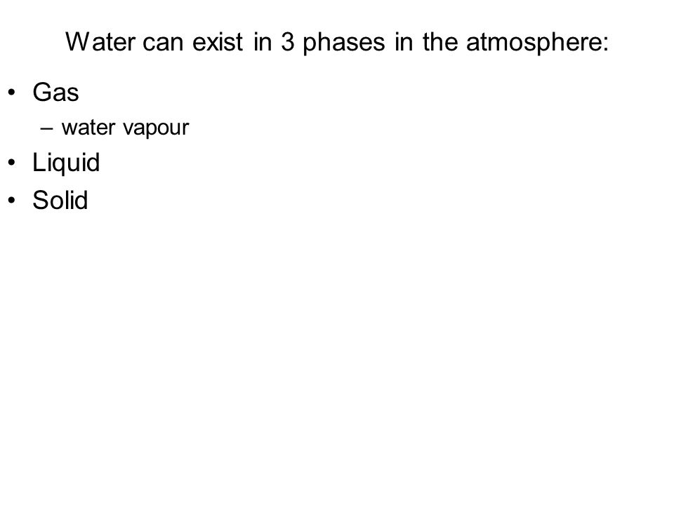 Water can exist in 3 phases in the atmosphere: Gas –water vapour Liquid Solid