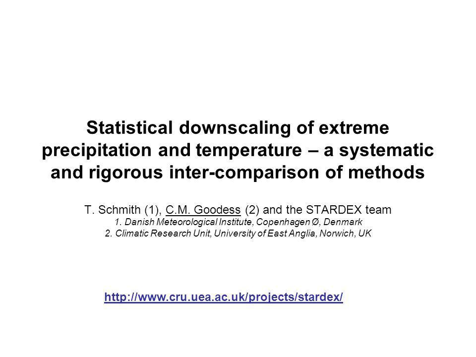 Statistical downscaling of extreme precipitation and temperature – a systematic and rigorous inter-comparison of methods T. Schmith (1), C.M. Goodess