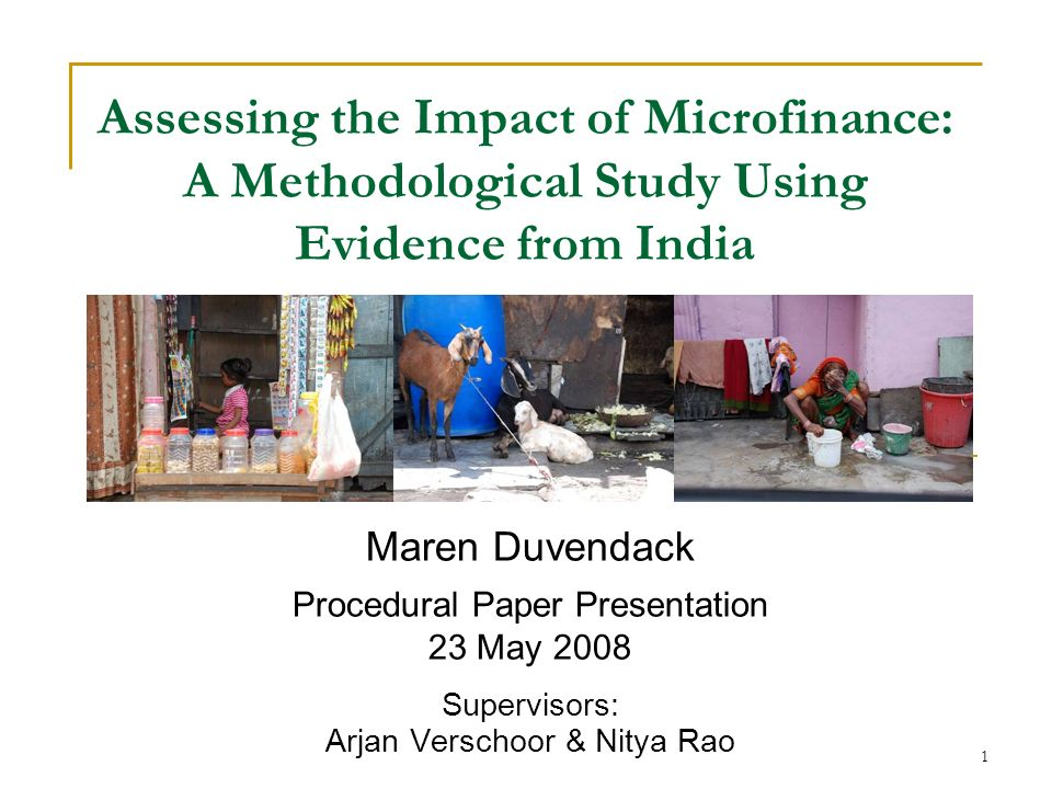 1 Assessing the Impact of Microfinance: A Methodological Study Using Evidence from India Maren Duvendack Procedural Paper Presentation 23 May 2008 Supervisors: Arjan Verschoor & Nitya Rao