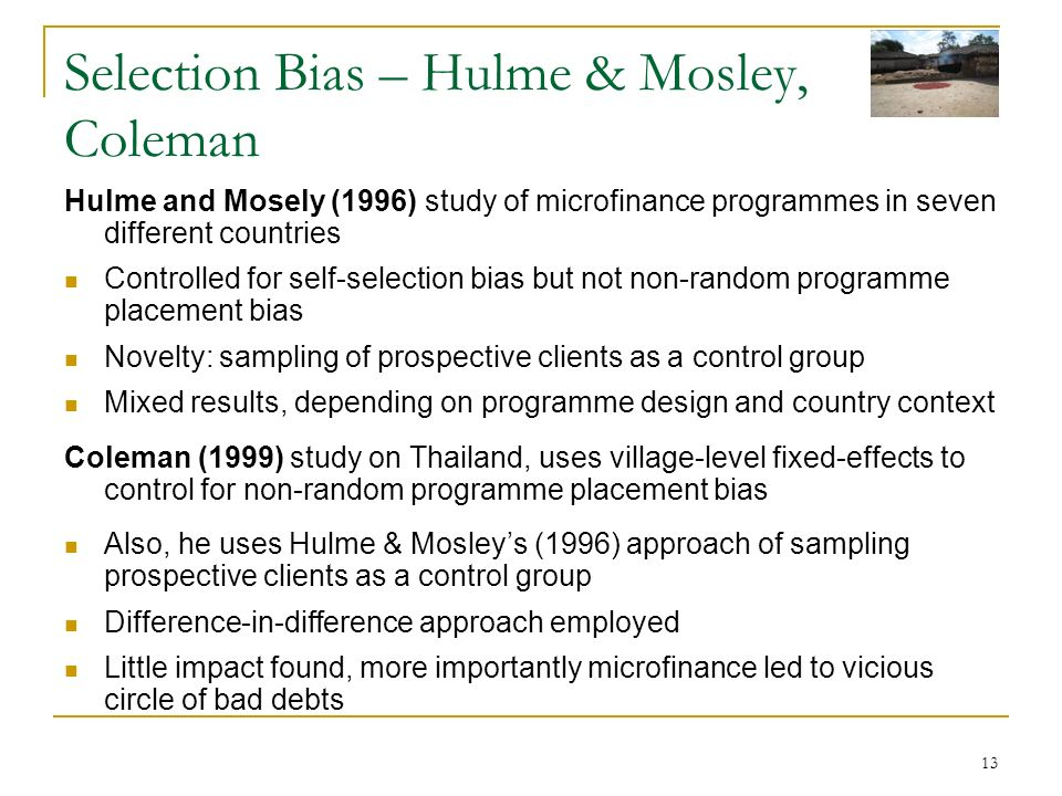 13 Selection Bias – Hulme & Mosley, Coleman Hulme and Mosely (1996) study of microfinance programmes in seven different countries Controlled for self-selection bias but not non-random programme placement bias Novelty: sampling of prospective clients as a control group Mixed results, depending on programme design and country context Coleman (1999) study on Thailand, uses village-level fixed-effects to control for non-random programme placement bias Also, he uses Hulme & Mosleys (1996) approach of sampling prospective clients as a control group Difference-in-difference approach employed Little impact found, more importantly microfinance led to vicious circle of bad debts