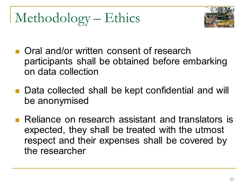 21 Methodology – Ethics Oral and/or written consent of research participants shall be obtained before embarking on data collection Data collected shall be kept confidential and will be anonymised Reliance on research assistant and translators is expected, they shall be treated with the utmost respect and their expenses shall be covered by the researcher