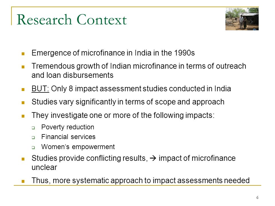 6 Research Context Emergence of microfinance in India in the 1990s Tremendous growth of Indian microfinance in terms of outreach and loan disbursements BUT: Only 8 impact assessment studies conducted in India Studies vary significantly in terms of scope and approach They investigate one or more of the following impacts: Poverty reduction Financial services Womens empowerment Studies provide conflicting results, impact of microfinance unclear Thus, more systematic approach to impact assessments needed
