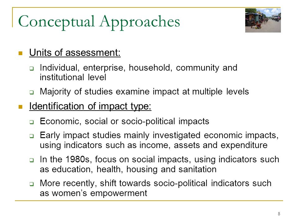 8 Conceptual Approaches Units of assessment: Individual, enterprise, household, community and institutional level Majority of studies examine impact at multiple levels Identification of impact type: Economic, social or socio-political impacts Early impact studies mainly investigated economic impacts, using indicators such as income, assets and expenditure In the 1980s, focus on social impacts, using indicators such as education, health, housing and sanitation More recently, shift towards socio-political indicators such as womens empowerment
