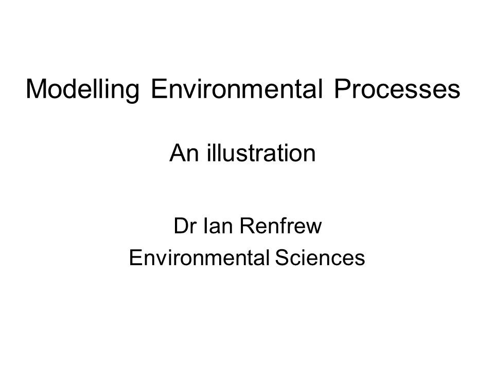 Modelling Environmental Processes An illustration Dr Ian Renfrew Environmental Sciences