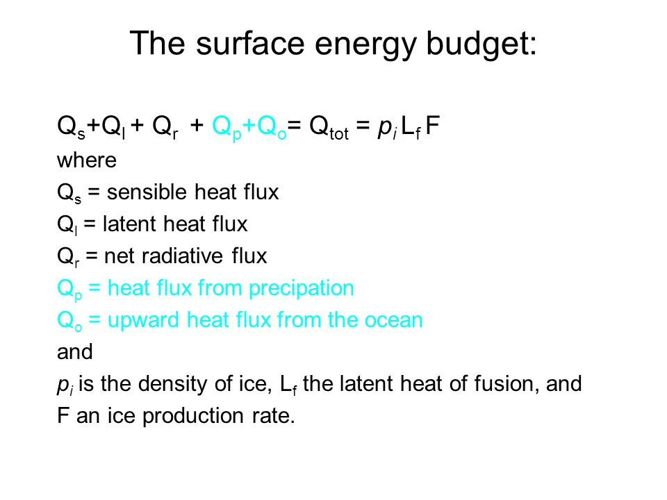 The surface energy budget: Q s +Q l + Q r + Q p +Q o = Q tot = p i L f F where Q s = sensible heat flux Q l = latent heat flux Q r = net radiative flux Q p = heat flux from precipation Q o = upward heat flux from the ocean and p i is the density of ice, L f the latent heat of fusion, and F an ice production rate.