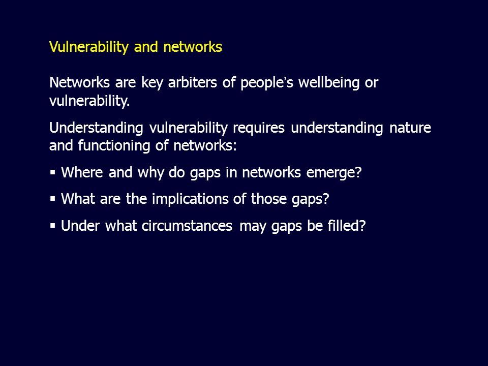 Vulnerability and networks Networks are key arbiters of people s wellbeing or vulnerability.