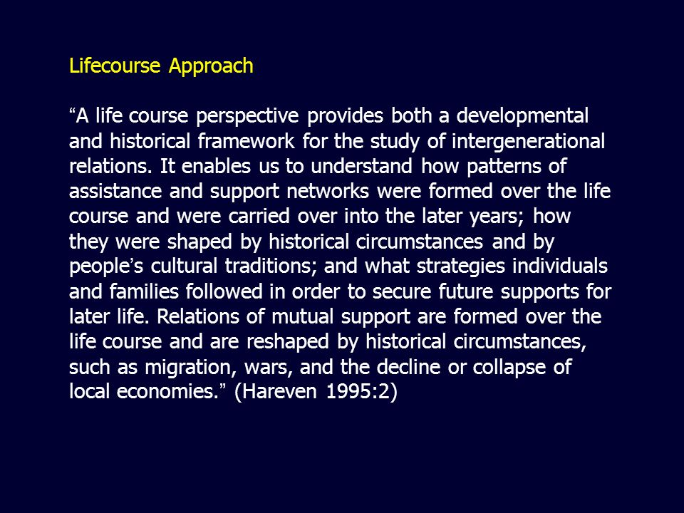 Lifecourse Approach A life course perspective provides both a developmental and historical framework for the study of intergenerational relations.