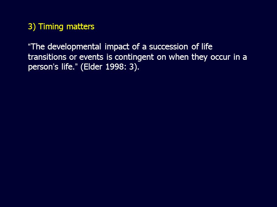 3) Timing matters The developmental impact of a succession of life transitions or events is contingent on when they occur in a person s life.