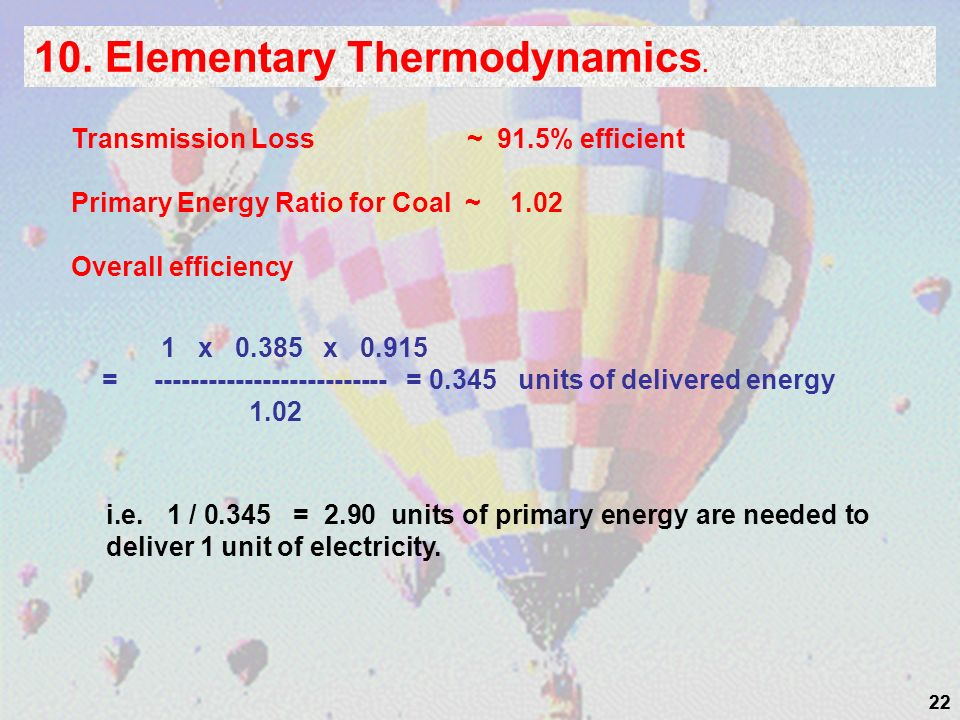 22 10. Elementary Thermodynamics. Transmission Loss ~ 91.5% efficient Primary Energy Ratio for Coal ~ 1.02 Overall efficiency 1 x 0.385 x 0.915 = ----