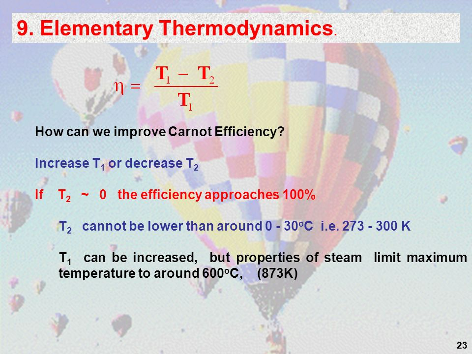 23 9. Elementary Thermodynamics. How can we improve Carnot Efficiency? Increase T 1 or decrease T 2 If T 2 ~ 0 the efficiency approaches 100% T 2 cann