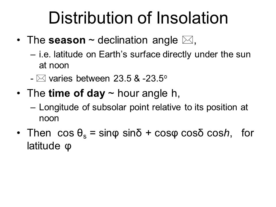 Distribution of Insolation The season ~ declination angle *, –i.e. latitude on Earths surface directly under the sun at noon - * varies between 23.5 &