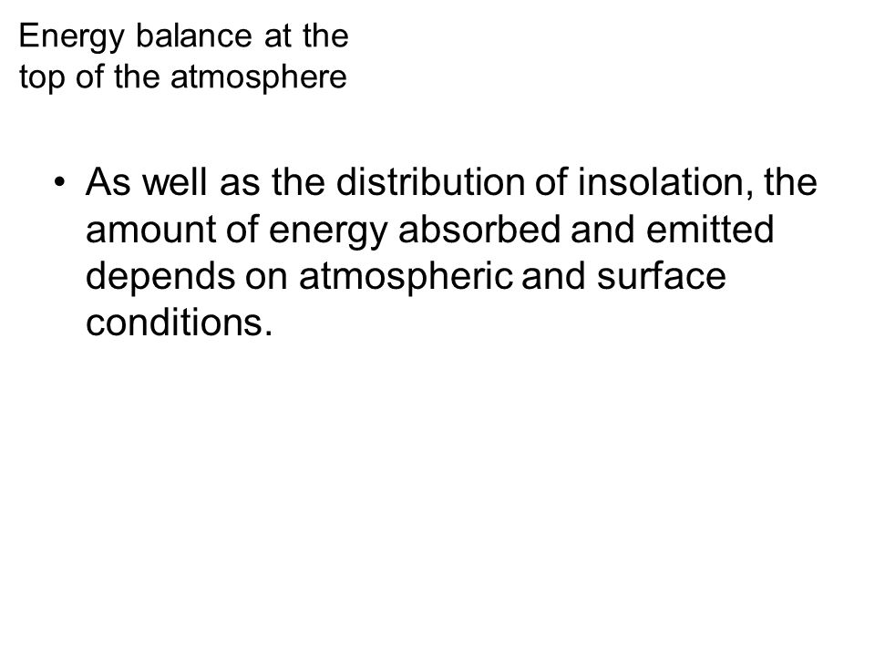 As well as the distribution of insolation, the amount of energy absorbed and emitted depends on atmospheric and surface conditions. Energy balance at