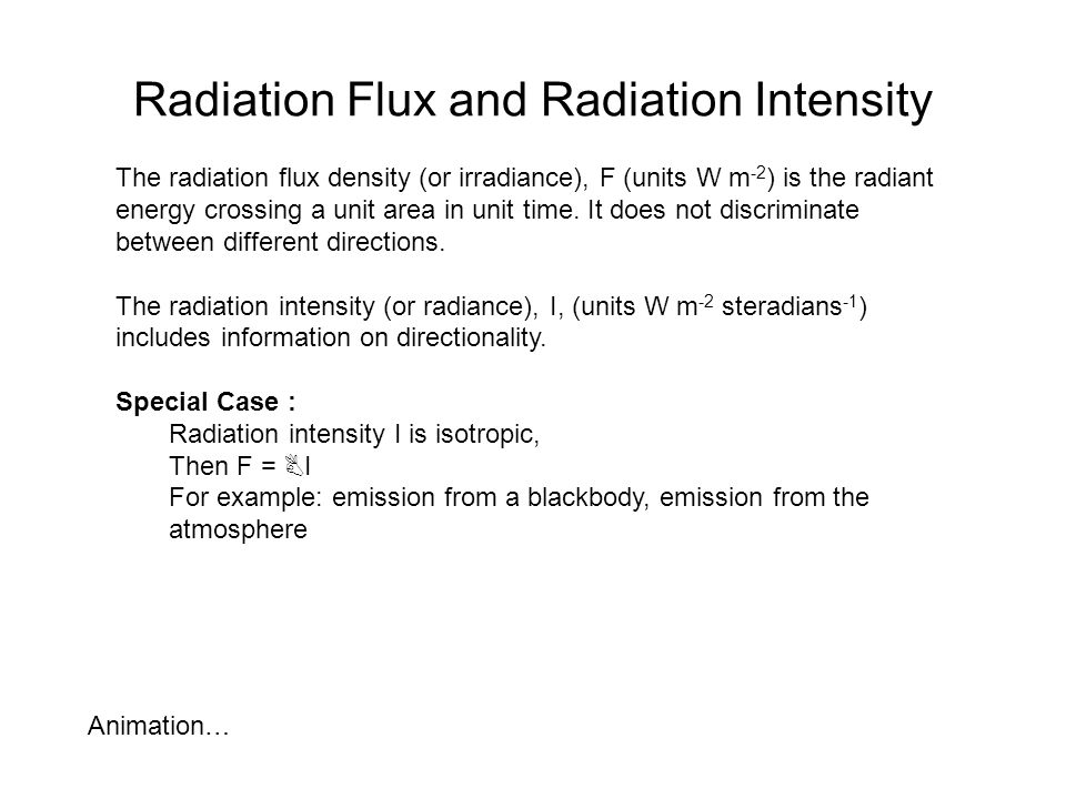 Radiation Flux and Radiation Intensity The radiation flux density (or irradiance), F (units W m -2 ) is the radiant energy crossing a unit area in uni