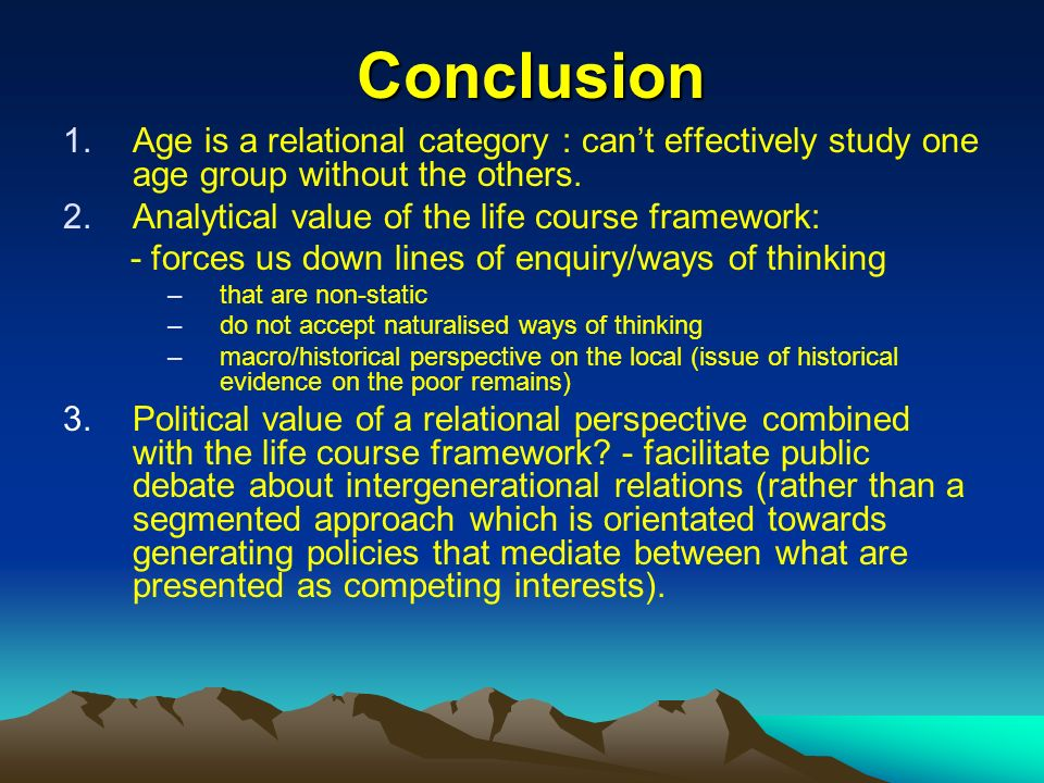 Conclusion 1.Age is a relational category : cant effectively study one age group without the others. 2.Analytical value of the life course framework: