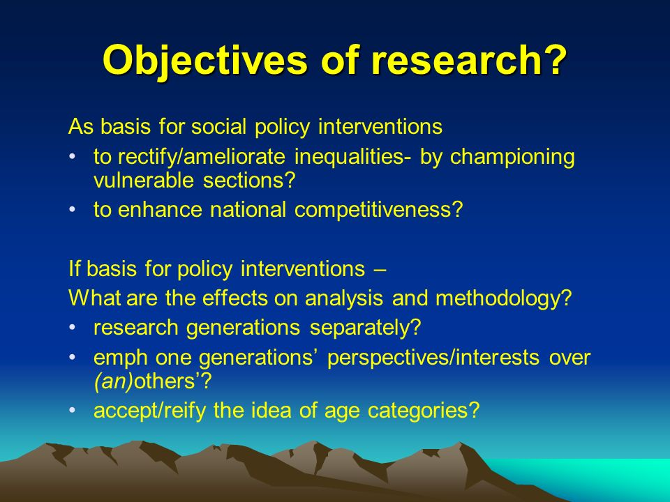 Objectives of research? As basis for social policy interventions to rectify/ameliorate inequalities- by championing vulnerable sections? to enhance na