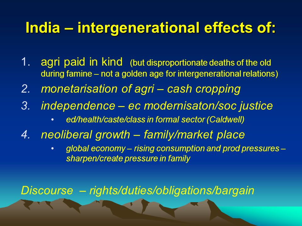 India – intergenerational effects of: 1.agri paid in kind (but disproportionate deaths of the old during famine – not a golden age for intergenerational relations) 2.monetarisation of agri – cash cropping 3.independence – ec modernisaton/soc justice ed/health/caste/class in formal sector (Caldwell) 4.neoliberal growth – family/market place global economy – rising consumption and prod pressures – sharpen/create pressure in family Discourse – rights/duties/obligations/bargain