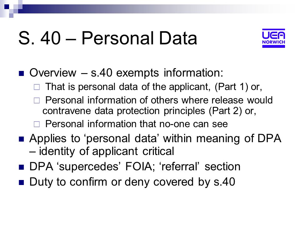 S. 40 – Personal Data Overview – s.40 exempts information: That is personal data of the applicant, (Part 1) or, Personal information of others where r