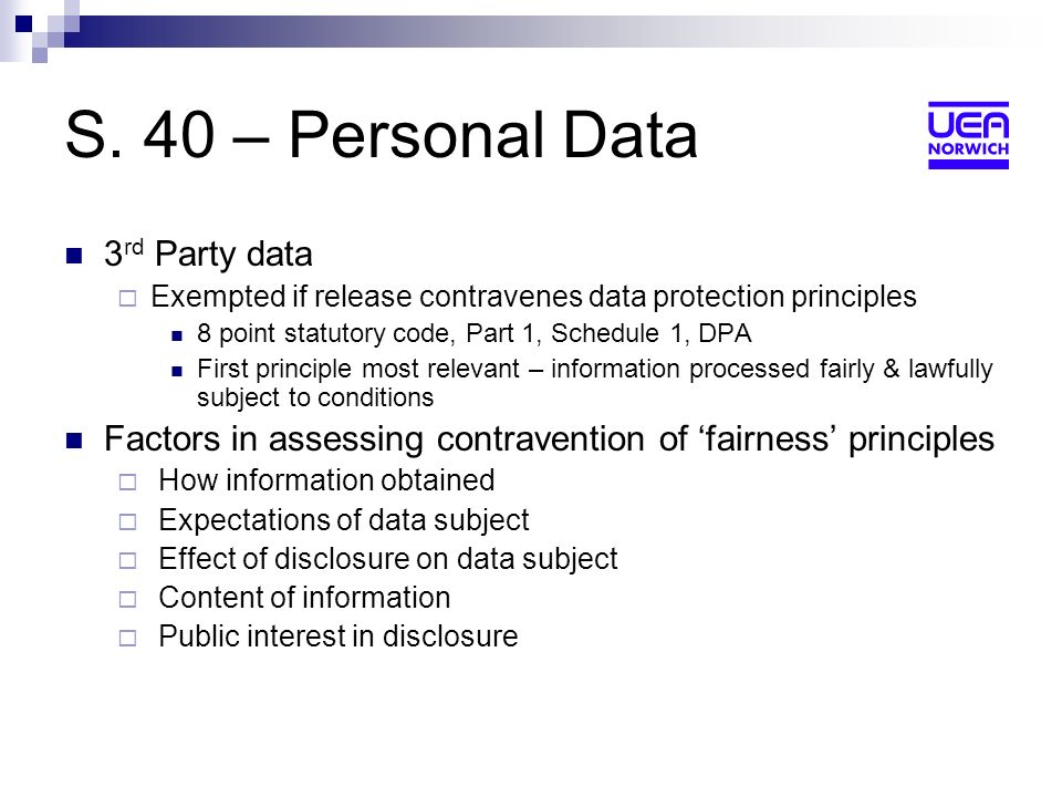 S. 40 – Personal Data 3 rd Party data Exempted if release contravenes data protection principles 8 point statutory code, Part 1, Schedule 1, DPA First