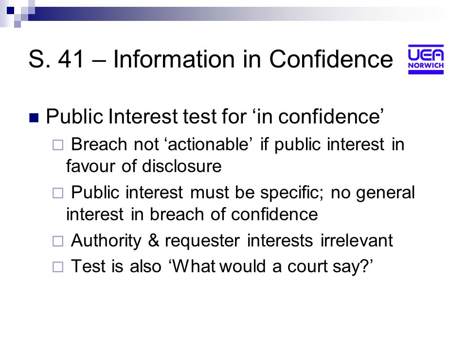 S. 41 – Information in Confidence Public Interest test for in confidence Breach not actionable if public interest in favour of disclosure Public inter